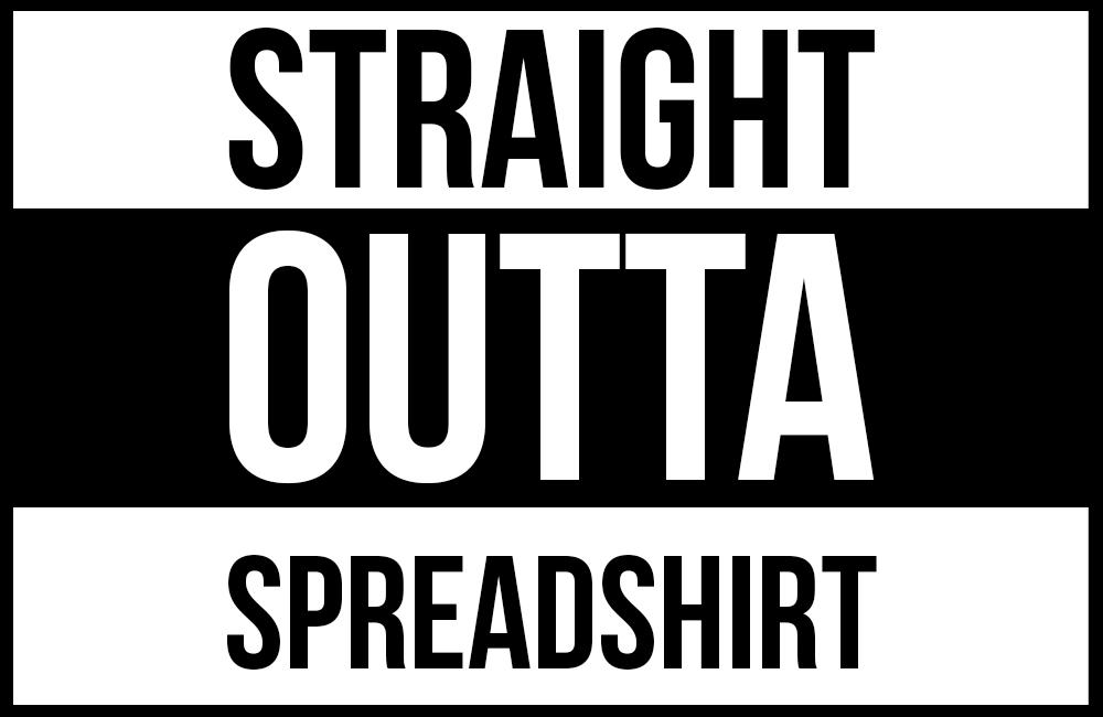 Straight outta Spreadshirt