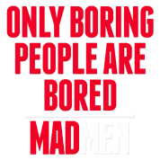 boring people. mad - only boring people are bored men